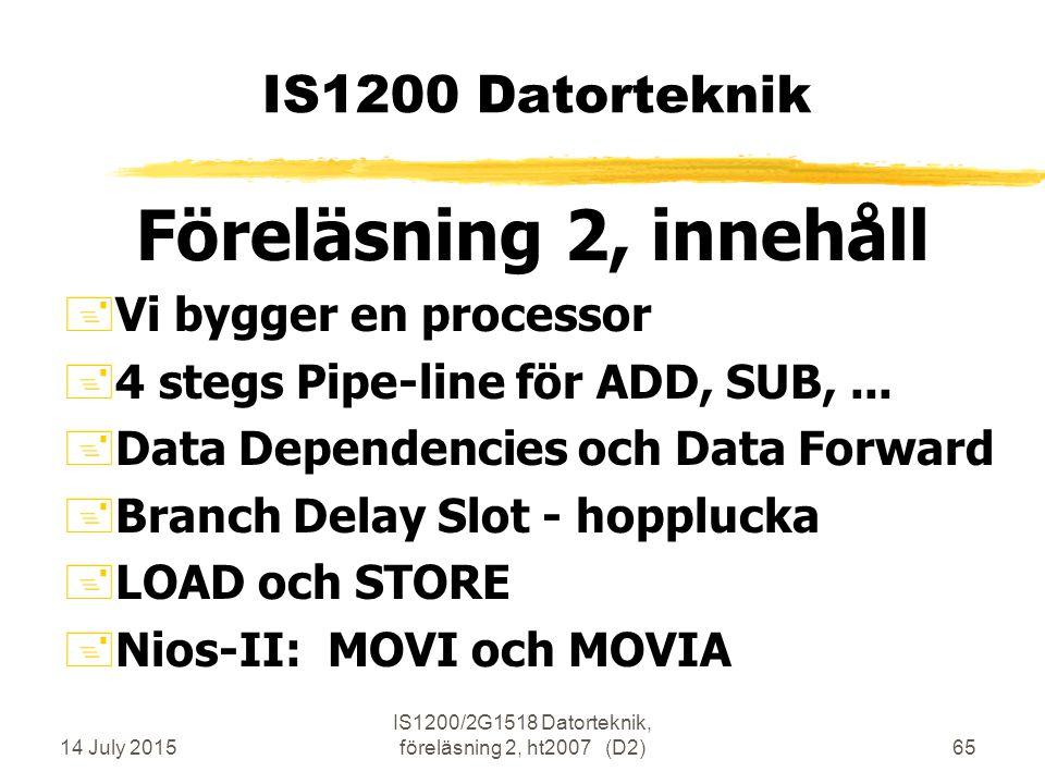 14 July 2015 IS1200/2G1518 Datorteknik, föreläsning 2, ht2007 (D2)65 IS1200 Datorteknik Föreläsning 2, innehåll +Vi bygger en processor +4 stegs Pipe-line för ADD, SUB,...