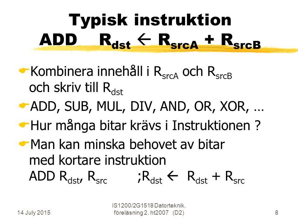 14 July 2015 IS1200/2G1518 Datorteknik, föreläsning 2, ht2007 (D2)8 Typisk instruktion ADDR dst  R srcA + R srcB  Kombinera innehåll i R srcA och R srcB och skriv till R dst  ADD, SUB, MUL, DIV, AND, OR, XOR, …  Hur många bitar krävs i Instruktionen .