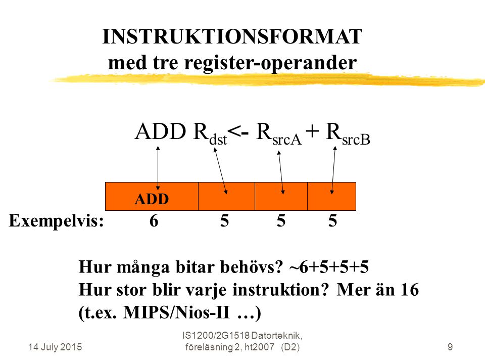 14 July 2015 IS1200/2G1518 Datorteknik, föreläsning 2, ht2007 (D2)9 ADD R dst <- R srcA + R srcB ADD Hur många bitar behövs? ~6+5+5+5 Hur stor blir va