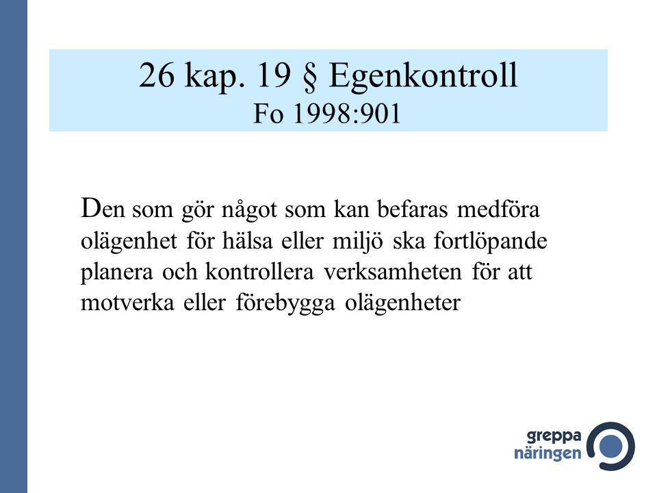 26 kap. 19 § Egenkontroll Fo 1998:901 D en som gör något som kan befaras medföra olägenhet för hälsa eller miljö ska fortlöpande planera och kontrolle