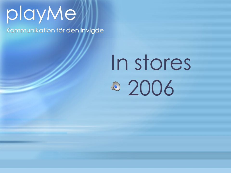 playMe Kommunikation för den invigde In stores 2006