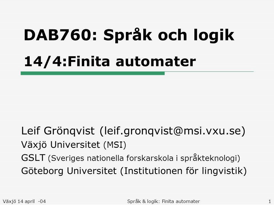 Växjö 14 april -04Språk & logik: Finita automater1 DAB760: Språk och logik 14/4:Finita automater Leif Grönqvist (leif.gronqvist@msi.vxu.se) Växjö Univ