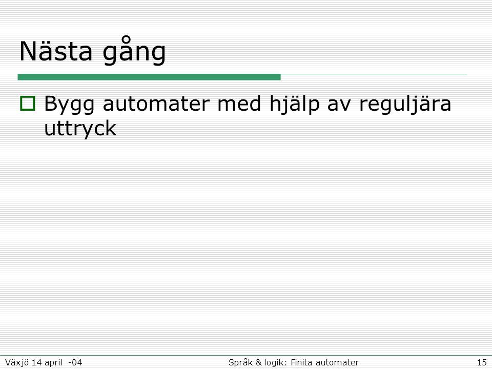 15Språk & logik: Finita automaterVäxjö 14 april -04 Nästa gång  Bygg automater med hjälp av reguljära uttryck