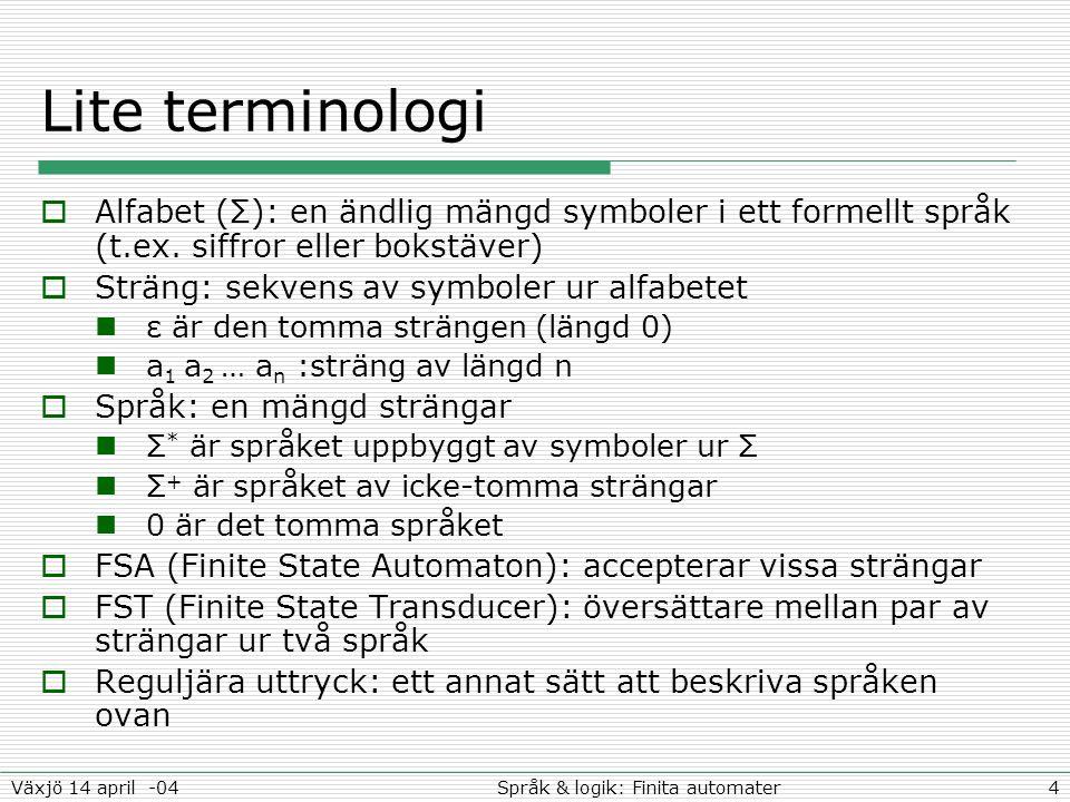 4Språk & logik: Finita automaterVäxjö 14 april -04 Lite terminologi  Alfabet (Σ): en ändlig mängd symboler i ett formellt språk (t.ex. siffror eller