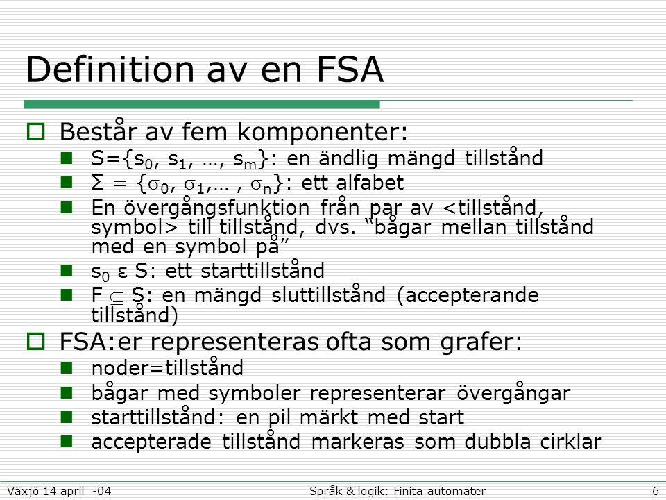 6Språk & logik: Finita automaterVäxjö 14 april -04 Definition av en FSA  Består av fem komponenter: S={s 0, s 1, …, s m }: en ändlig mängd tillstånd