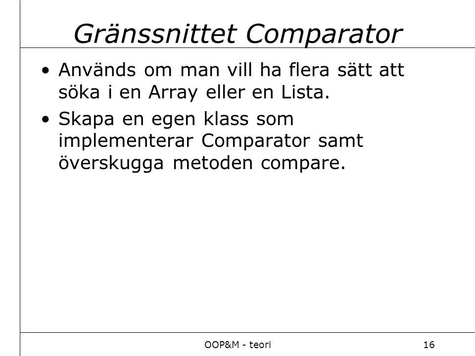 OOP&M - teori16 Gränssnittet Comparator Används om man vill ha flera sätt att söka i en Array eller en Lista.