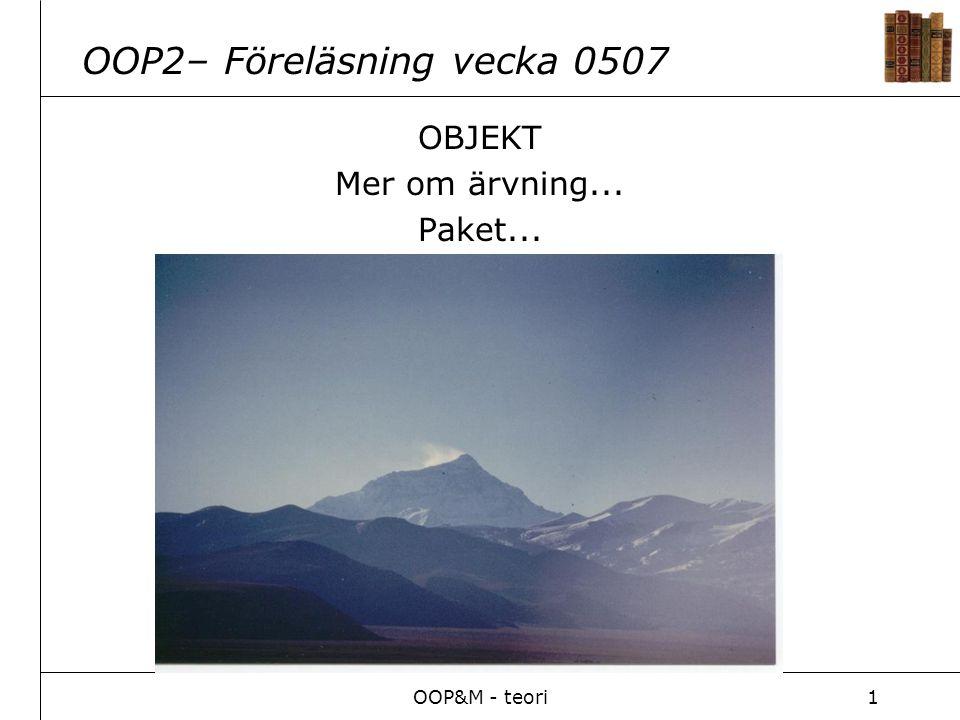 OOP&M - teori1 OOP2– Föreläsning vecka 0507 OBJEKT Mer om ärvning... Paket...