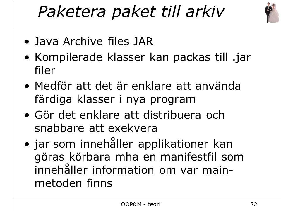 OOP&M - teori22 Paketera paket till arkiv Java Archive files JAR Kompilerade klasser kan packas till.jar filer Medför att det är enklare att använda färdiga klasser i nya program Gör det enklare att distribuera och snabbare att exekvera jar som innehåller applikationer kan göras körbara mha en manifestfil som innehåller information om var main- metoden finns