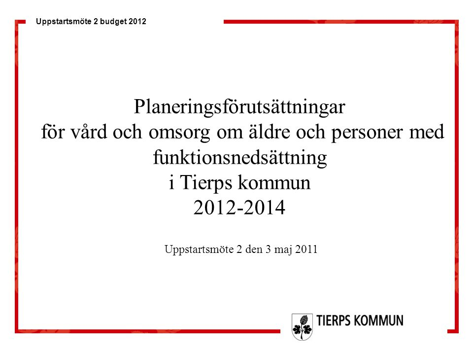Uppstartsmöte 2 budget 2012 Planeringsförutsättningar för vård och omsorg om äldre och personer med funktionsnedsättning i Tierps kommun 2012-2014 Upp