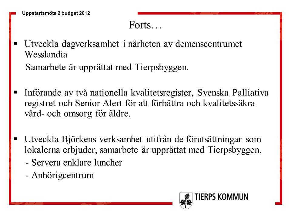 Uppstartsmöte 2 budget 2012 Forts…  Utveckla dagverksamhet i närheten av demenscentrumet Wesslandia Samarbete är upprättat med Tierpsbyggen.  Införa