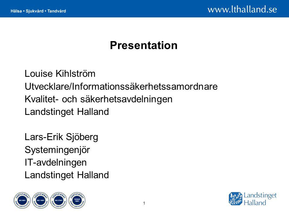 1 Presentation Louise Kihlström Utvecklare/Informationssäkerhetssamordnare Kvalitet- och säkerhetsavdelningen Landstinget Halland Lars-Erik Sjöberg Systemingenjör IT-avdelningen Landstinget Halland