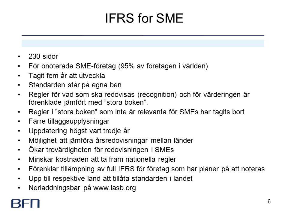 6 IFRS for SME 230 sidor För onoterade SME-företag (95% av företagen i världen) Tagit fem år att utveckla Standarden står på egna ben Regler för vad som ska redovisas (recognition) och för värderingen är förenklade jämfört med stora boken .