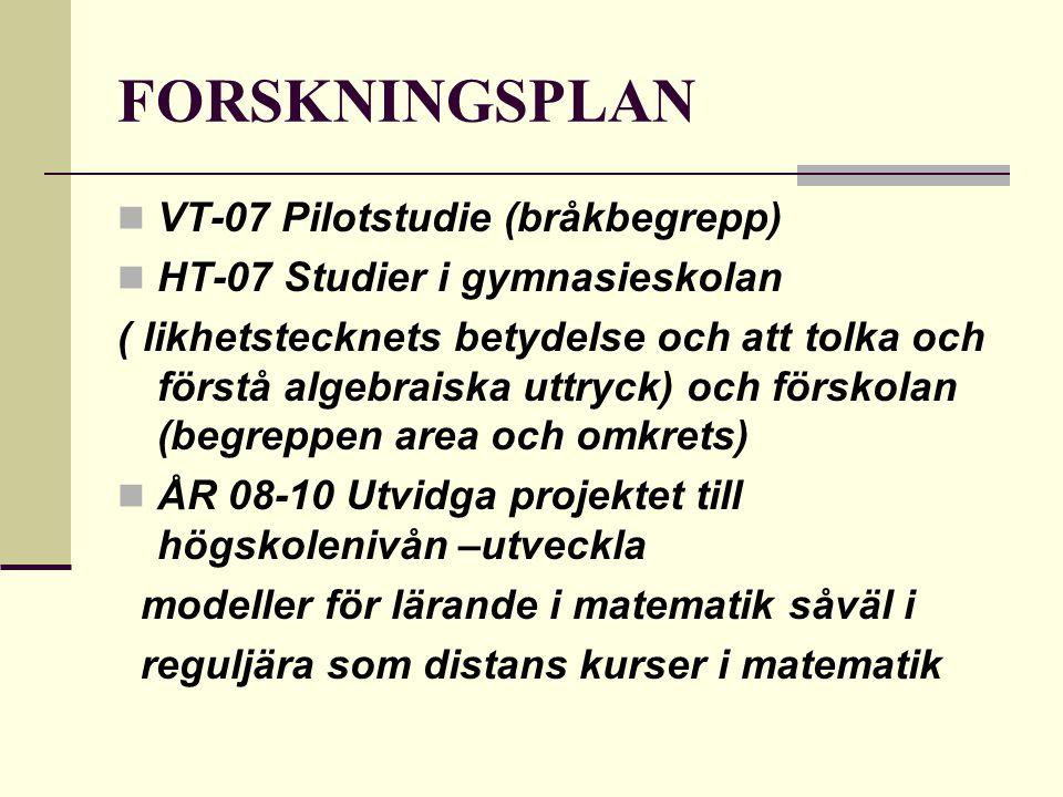 FORSKNINGSPLAN VT-07 Pilotstudie (bråkbegrepp) HT-07 Studier i gymnasieskolan ( likhetstecknets betydelse och att tolka och förstå algebraiska uttryck) och förskolan (begreppen area och omkrets) ÅR 08-10 Utvidga projektet till högskolenivån –utveckla modeller för lärande i matematik såväl i reguljära som distans kurser i matematik