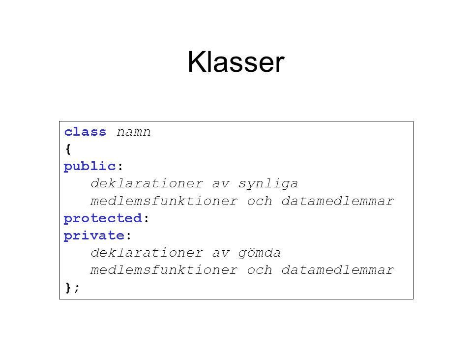 Klasser class namn { public: deklarationer av synliga medlemsfunktioner och datamedlemmar protected: private: deklarationer av gömda medlemsfunktioner och datamedlemmar };