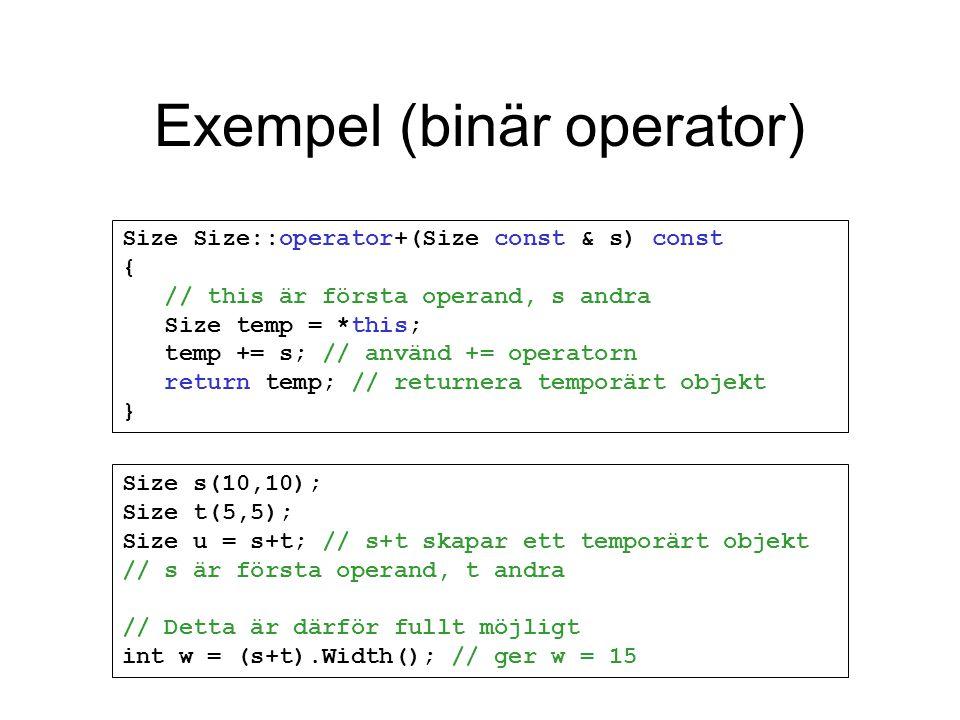 Exempel (binär operator) Size s(10,10); Size t(5,5); Size u = s+t; // s+t skapar ett temporärt objekt // s är första operand, t andra // Detta är därför fullt möjligt int w = (s+t).Width(); // ger w = 15 Size Size::operator+(Size const & s) const { // this är första operand, s andra Size temp = *this; temp += s; // använd += operatorn return temp; // returnera temporärt objekt }