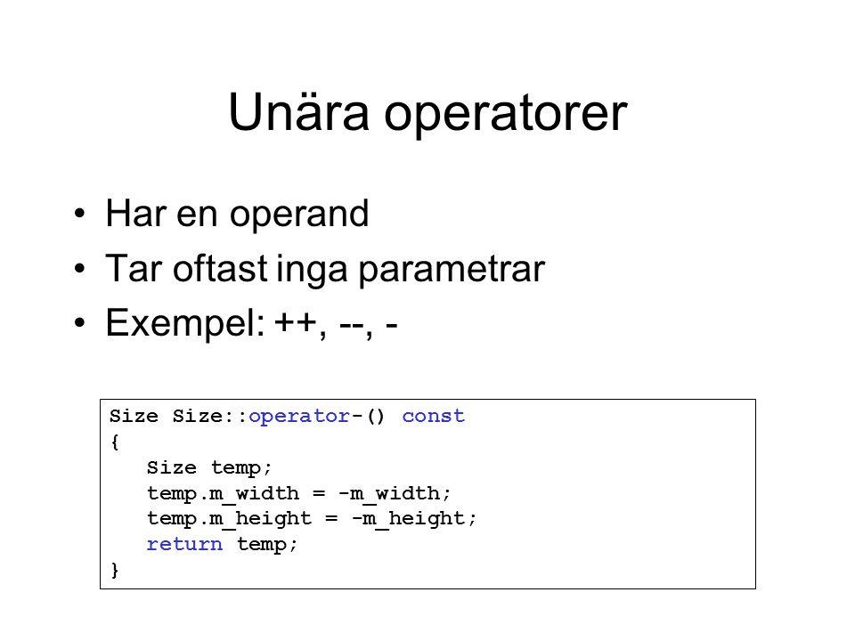 Unära operatorer Har en operand Tar oftast inga parametrar Exempel: ++, --, - Size Size::operator-() const { Size temp; temp.m_width = -m_width; temp.m_height = -m_height; return temp; }