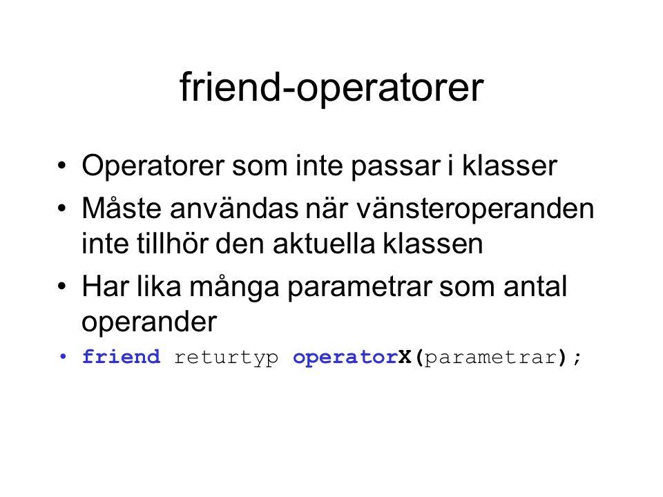 friend-operatorer Operatorer som inte passar i klasser Måste användas när vänsteroperanden inte tillhör den aktuella klassen Har lika många parametrar som antal operander friend returtyp operatorX(parametrar);