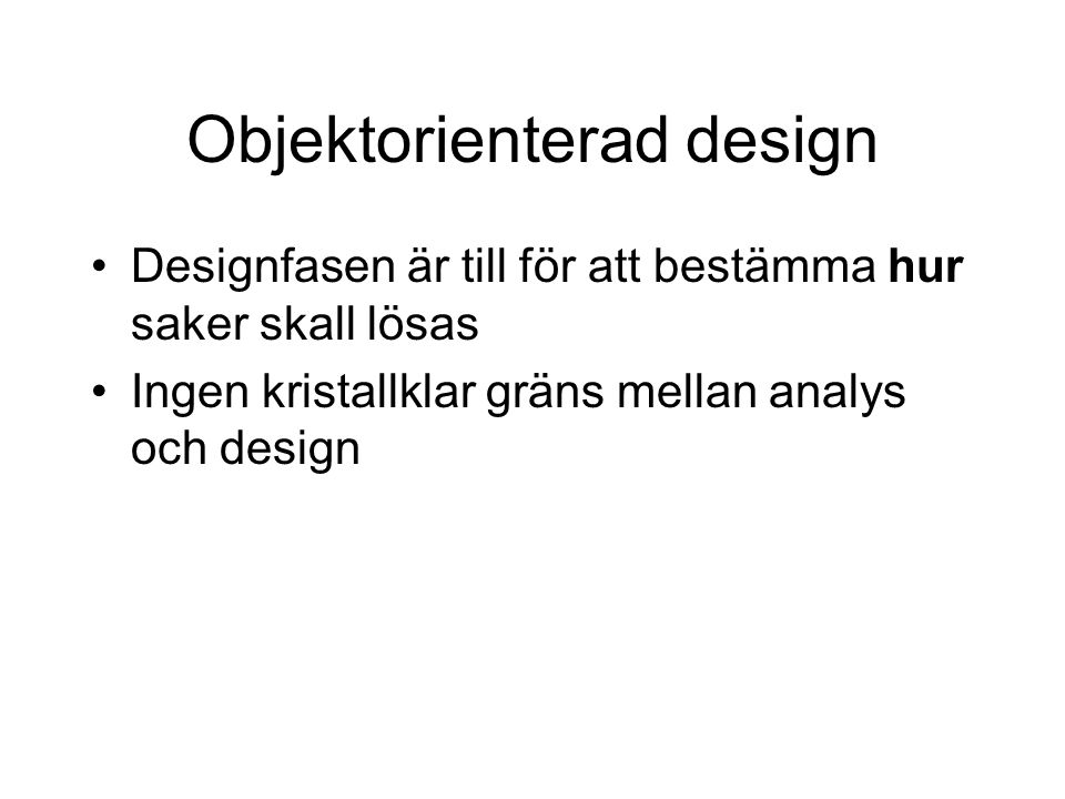 Objektorienterad design Designfasen är till för att bestämma hur saker skall lösas Ingen kristallklar gräns mellan analys och design
