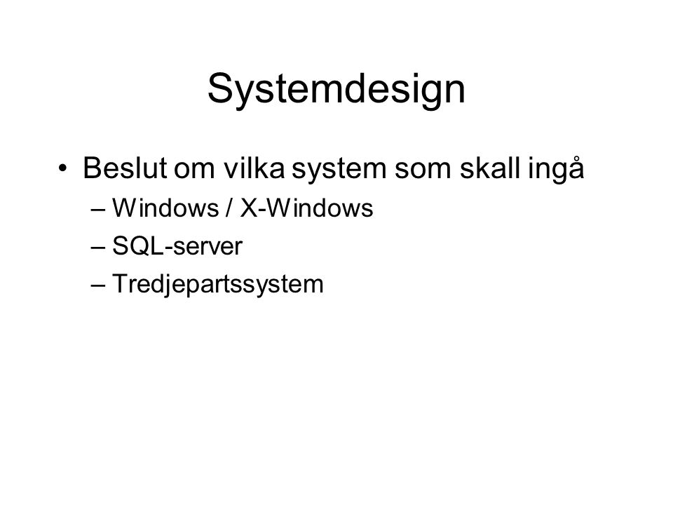 Systemdesign Beslut om vilka system som skall ingå –Windows / X-Windows –SQL-server –Tredjepartssystem