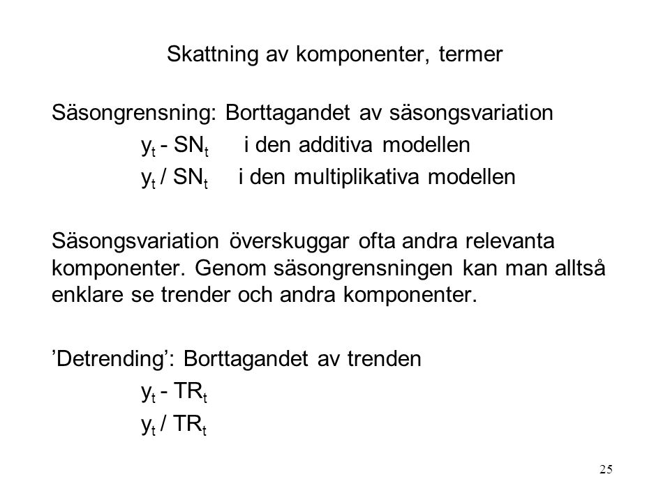 25 Skattning av komponenter, termer Säsongrensning: Borttagandet av säsongsvariation y t - SN t i den additiva modellen y t / SN t i den multiplikativ