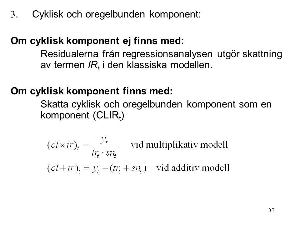 37 3. Cyklisk och oregelbunden komponent: Om cyklisk komponent ej finns med: Residualerna från regressionsanalysen utgör skattning av termen IR t i de