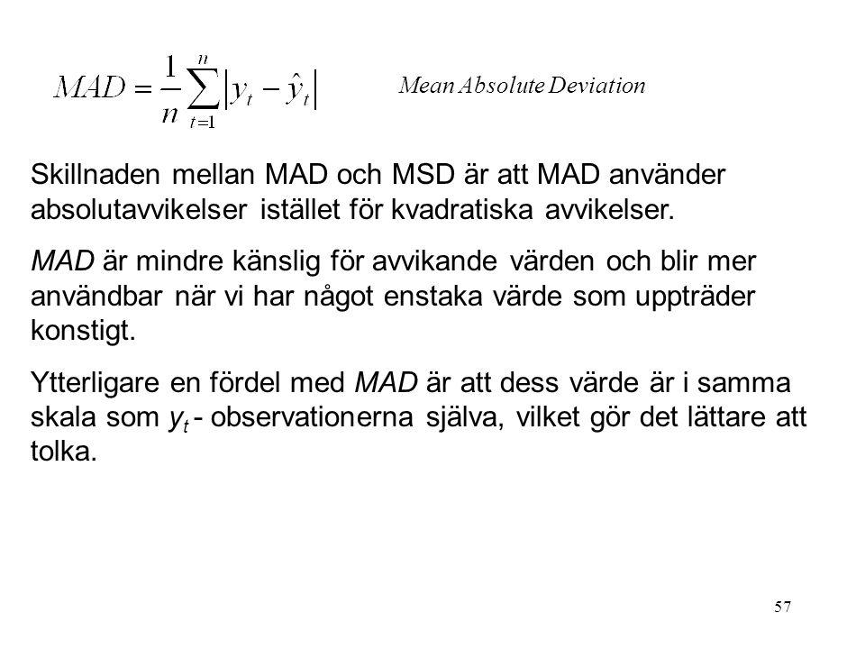 57 Skillnaden mellan MAD och MSD är att MAD använder absolutavvikelser istället för kvadratiska avvikelser. MAD är mindre känslig för avvikande värden