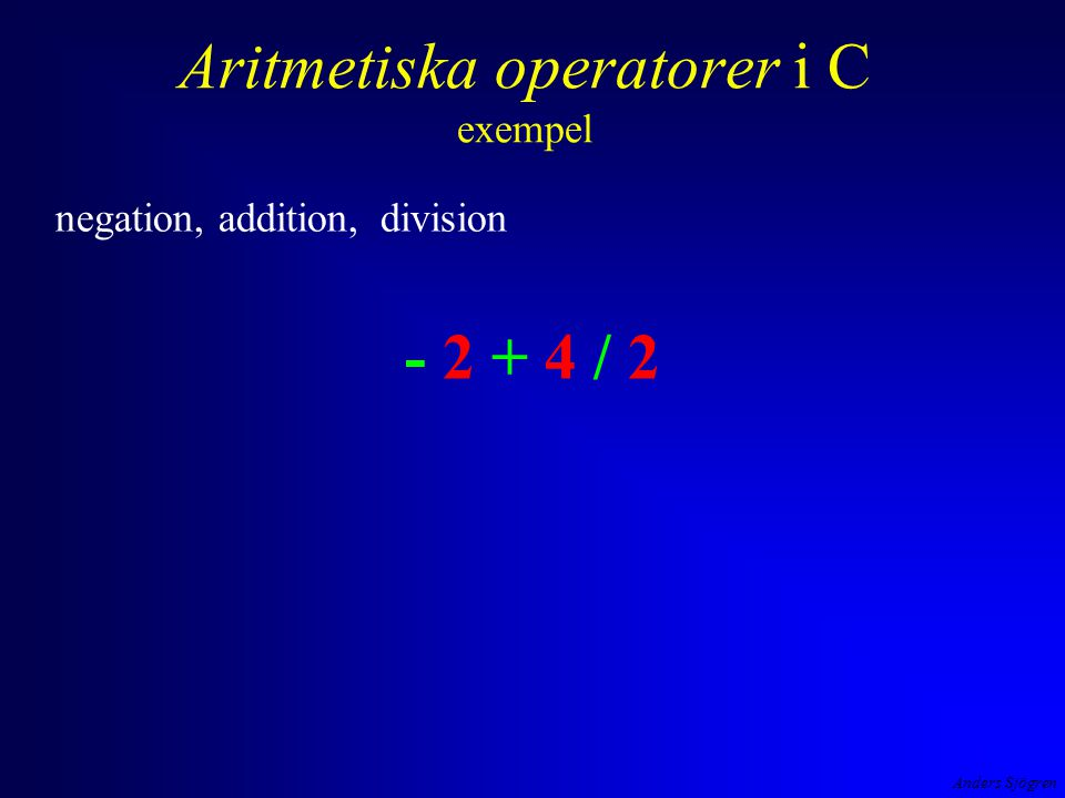 Anders Sjögren Aritmetiska operatorer i C exempel negation, addition, division - 2 + 4 / 2