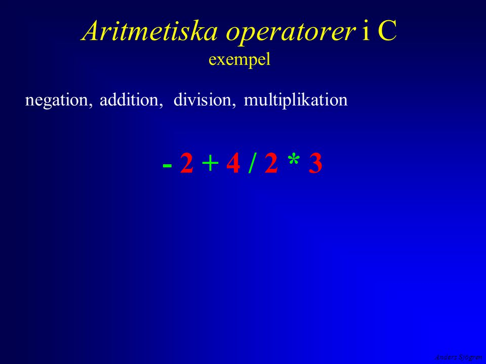 Anders Sjögren Aritmetiska operatorer i C exempel negation, addition, division, multiplikation - 2 + 4 / 2 * 3