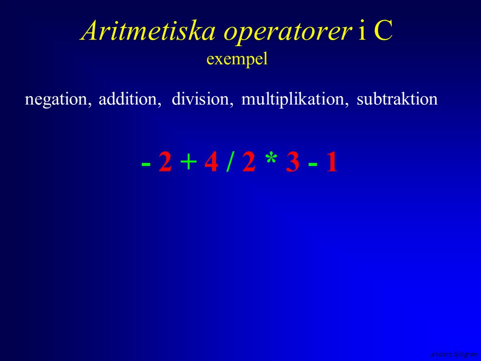 Anders Sjögren Aritmetiska operatorer i C exempel negation, addition, division, multiplikation, subtraktion - 2 + 4 / 2 * 3 - 1