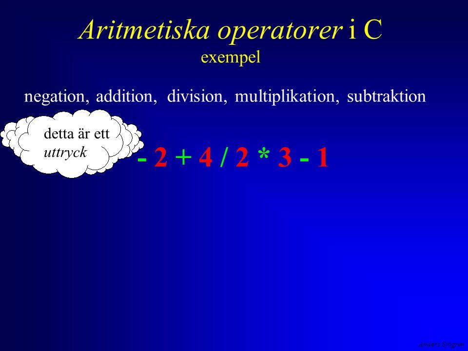 Anders Sjögren Aritmetiska operatorer i C exempel negation, addition, division, multiplikation, subtraktion - 2 + 4 / 2 * 3 - 1 detta är ett uttryck