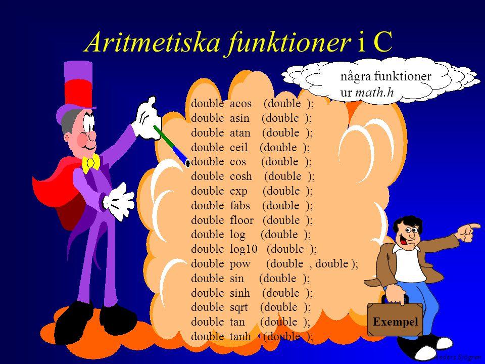 Anders Sjögren Aritmetiska funktioner i C double acos (double ); double asin (double ); double atan (double ); double ceil (double ); double cos (double ); double cosh (double ); double exp (double ); double fabs (double ); double floor (double ); double log (double ); double log10 (double ); double pow (double, double ); double sin (double ); double sinh (double ); double sqrt (double ); double tan (double ); double tanh (double ); några funktioner ur math.h Exempel