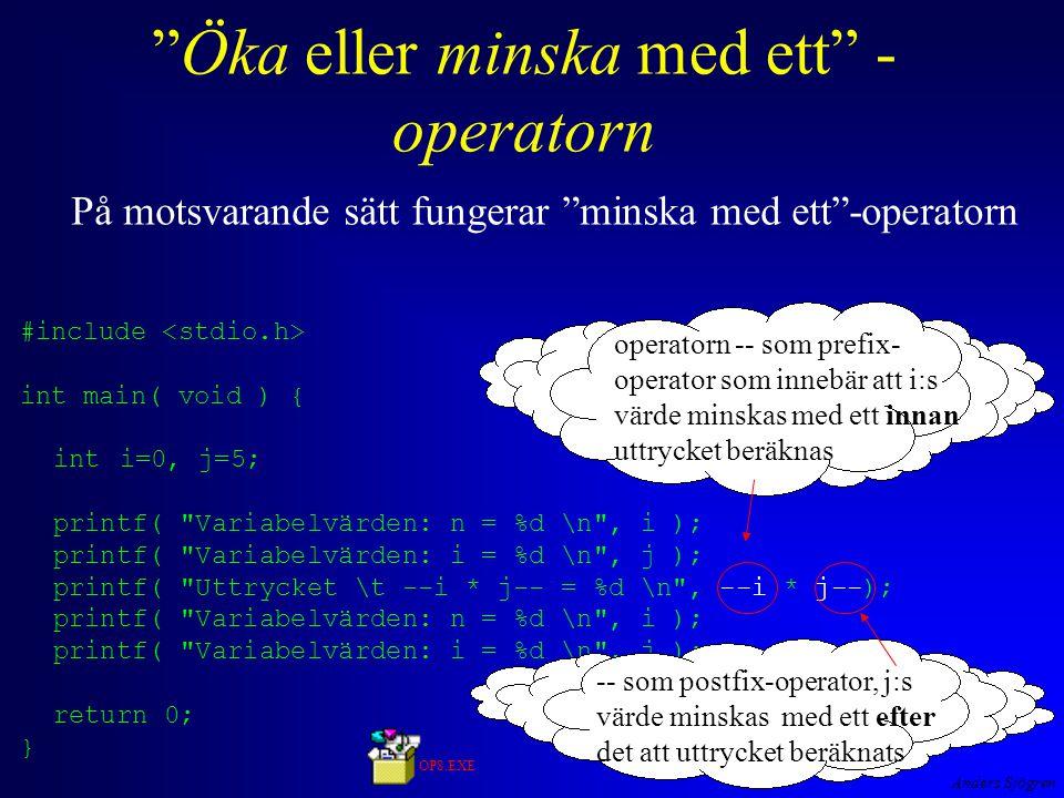 Anders Sjögren Öka eller minska med ett - operatorn På motsvarande sätt fungerar minska med ett -operatorn #include int main( void ) { inti=0, j=5; printf( Variabelvärden: n = %d \n , i ); printf( Variabelvärden: i = %d \n , j ); printf( Uttrycket \t --i * j-- = %d \n , --i * j--); printf( Variabelvärden: n = %d \n , i ); printf( Variabelvärden: i = %d \n , j ); return 0; } operatorn -- som prefix- operator som innebär att i:s värde minskas med ett innan uttrycket beräknas -- som postfix-operator, j:s värde minskas med ett efter det att uttrycket beräknats OP8.EXE