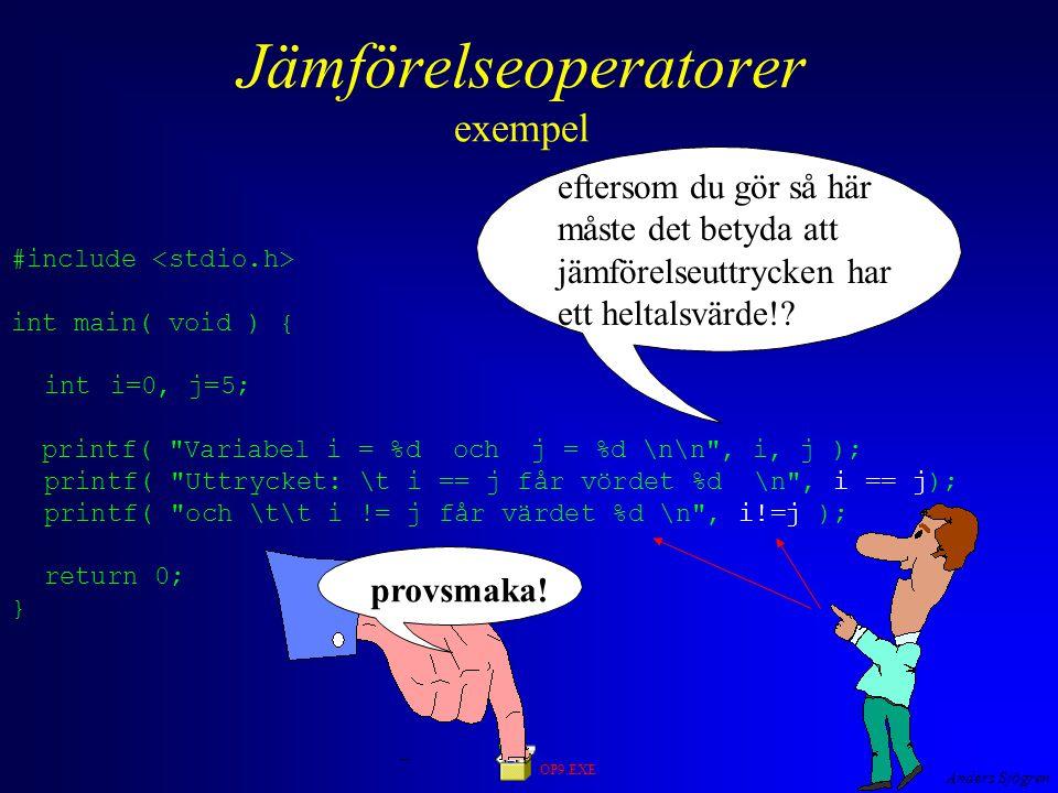 Anders Sjögren Jämförelseoperatorer exempel #include int main( void ) { inti=0, j=5; printf( Variabel i = %d och j = %d \n\n , i, j ); printf( Uttrycket: \t i == j får vördet %d \n , i == j); printf( och \t\t i != j får värdet %d \n , i!=j ); return 0; } OP9.EXE eftersom du gör så här måste det betyda att jämförelseuttrycken har ett heltalsvärde!.