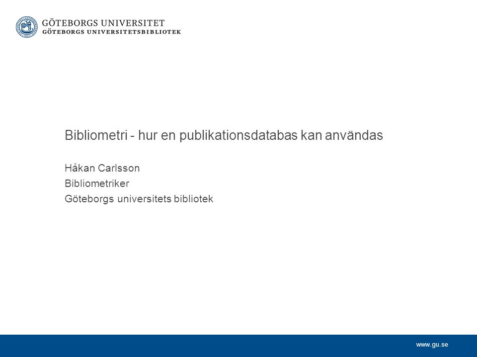 www.gu.se Håkan Carlsson Bibliometriker Göteborgs universitets bibliotek Bibliometri - hur en publikationsdatabas kan användas