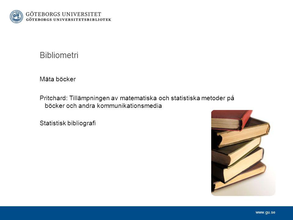 www.gu.se Bibliometri Mäta böcker Pritchard: Tillämpningen av matematiska och statistiska metoder på böcker och andra kommunikationsmedia Statistisk b