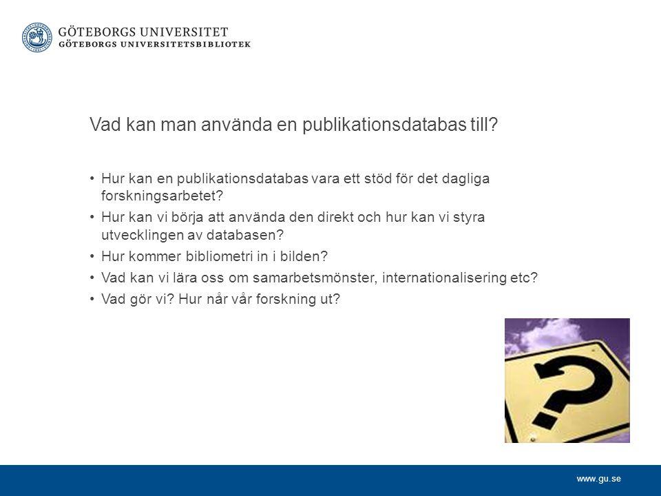 www.gu.se Vad kan man använda en publikationsdatabas till? Hur kan en publikationsdatabas vara ett stöd för det dagliga forskningsarbetet? Hur kan vi