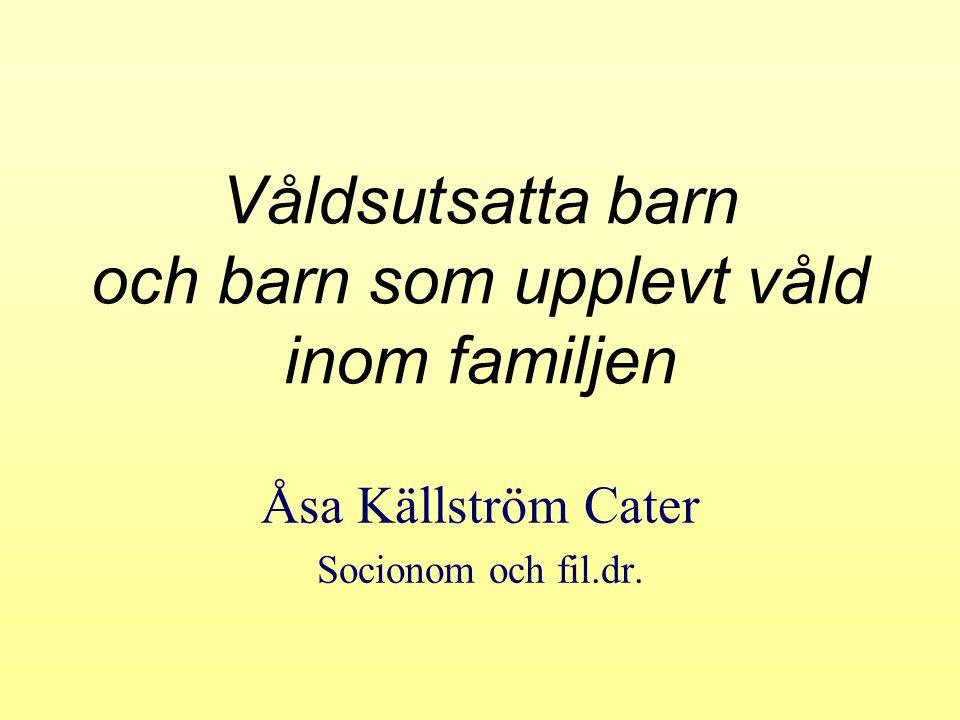 Våldsutsatta barn och barn som upplevt våld inom familjen Åsa Källström Cater Socionom och fil.dr.