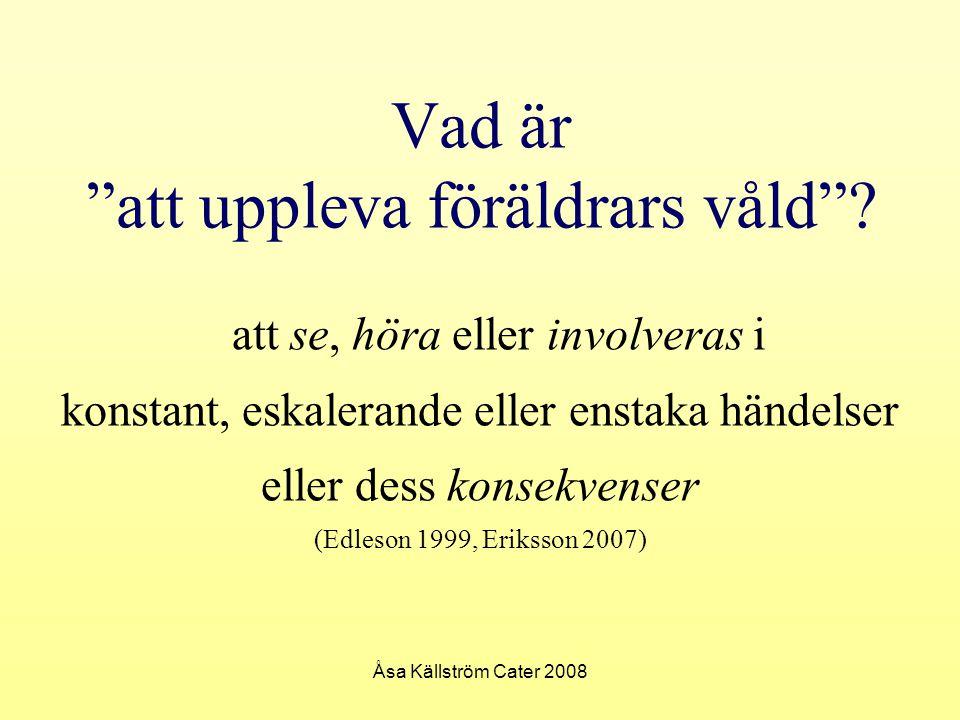 """Åsa Källström Cater 2008 Vad är """"att uppleva föräldrars våld""""? att se, höra eller involveras i konstant, eskalerande eller enstaka händelser eller des"""