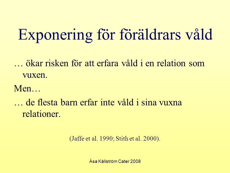 Åsa Källström Cater 2008 Våldsutsatta barn och barn som upplevt våld inom familjen Åsa Källström Cater asacater@yahoo.se Referenser Cater, Åsa Källström (2004) Negotiating normality and deviation – father's violence against mother from children's perspectives, Örebro universitet Edleson, Jeffrey (1999) Children's witnessing of Adult Domestic Violence, Journal of Interpersonal Violence (8) 14: 839-870 Ericksen, Janet R and Henderson, Angela D (1992) Witnessing family violence - the children's experience, Journal of Advanced Nursing, 17: 1200-1209 Eriksson, Maria (red.) (2007) Barn som upplevt våld- Nordisk forskning och praktik, Gothia Garbarino, James, Kostelny, Kathleen and Dubrow, Nancy (1991) What Children Can Tell Us About Living In Danger, American Psychologist, 46: 376–383 Giant, Carrie L and Vartanian, Lesa Rae (2003) Experiences with parental aggression during childhood and self-concept in adulthood: the importance of subjective perceptions, Journal of Family Violence (6) 18: 361-367 McGee, Caroline (2000) Childhood experiences of domestic violence, London: Jessica Kingsley Mullender, Audrey, Hague, Gill, Imam, Umme, Kelly, Liz, Malos, Ellen and Regan, Linda (2002) Children s perspectives on domestic violence, London; Thousand Oaks, California: SAGE Peled, Einat (1998) The experience of living with violence for preadolescent children of battered women, Youth & Society (4) 29: 395-430 Stith, Sandra M, Rosen, Karen H, Middleton, Kimberly A, Busch, Amy L, Lundenberg, Kirsten and Carlton, Russel P (2000) The intergenerational transmission of spouse abuse: A meta-analysis, Journal of Marriage and the Family (3) 62: 640- Wolfe, David A, Crooks, Claire V, Lee, Vivien, McIntyre-Smith, Alexandra and Jaffe, Peter G (2003) The effects of children's exposure to domestic violence: a meta-analysis and critique, Clinical Child and Family Psychology Review (3) 6: 171-187 SOU (2001) Barnmisshandel: Att förebygga och åtgärda, Slutbetänkande av Kommittén mot barnmisshandel, 2001: 72, Stockholm: Fritzes Sternberg, Kathleen J (1996) Fathers, the Missing Parents in Research on Family Violence in: Lamb, Michael E (ed.) The role of the father in child development (3rd ed.), Chichester: Wiley Sternberg, Kathleen J, Lamb, Michael E., Greenbaum, C., Dawud, S., Cortes, R.