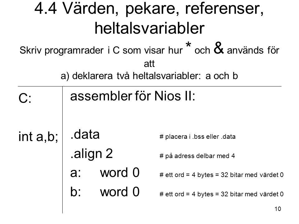 10 4.4 Värden, pekare, referenser, heltalsvariabler Skriv programrader i C som visar hur * och & används för att a) deklarera två heltalsvariabler: a och b C: int a,b; assembler för Nios II:.data # placera i.bss eller.data.align 2 # på adress delbar med 4 a:word 0 # ett ord = 4 bytes = 32 bitar med värdet 0 b:word 0 # ett ord = 4 bytes = 32 bitar med värdet 0