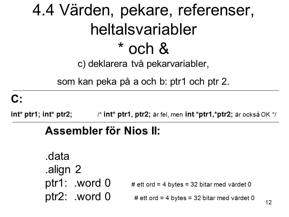 12 4.4 Värden, pekare, referenser, heltalsvariabler * och & c) deklarera två pekarvariabler, som kan peka på a och b: ptr1 och ptr 2. C: int* ptr1; in