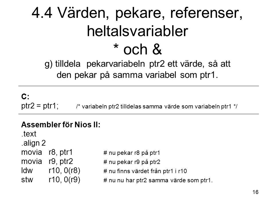 16 C: ptr2 = ptr1; /* variabeln ptr2 tilldelas samma värde som variabeln ptr1 */ Assembler för Nios II:.text.align 2 moviar8, ptr1 # nu pekar r8 på ptr1 movia r9, ptr2 # nu pekar r9 på ptr2 ldwr10, 0(r8) # nu finns värdet från ptr1 i r10 stw r10, 0(r9) # nu nu har ptr2 samma värde som ptr1.