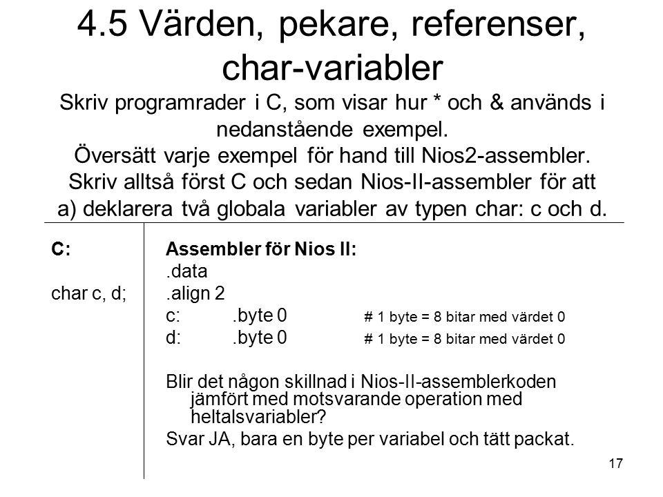 17 C: char c, d; Assembler för Nios II:.data.align 2 c:.byte 0 # 1 byte = 8 bitar med värdet 0 d:.byte 0 # 1 byte = 8 bitar med värdet 0 Blir det någon skillnad i Nios-II-assemblerkoden jämfört med motsvarande operation med heltalsvariabler.
