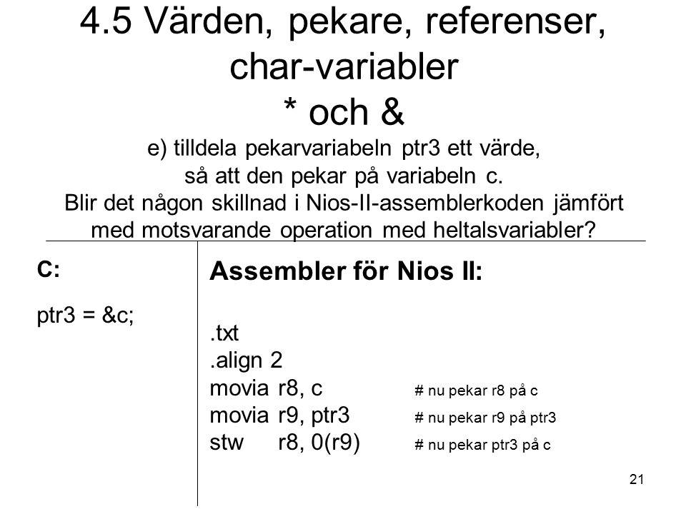 21 C: ptr3 = &c; Assembler för Nios II:.txt.align 2 moviar8, c # nu pekar r8 på c moviar9, ptr3 # nu pekar r9 på ptr3 stwr8, 0(r9) # nu pekar ptr3 på c 4.5 Värden, pekare, referenser, char-variabler * och & e) tilldela pekarvariabeln ptr3 ett värde, så att den pekar på variabeln c.