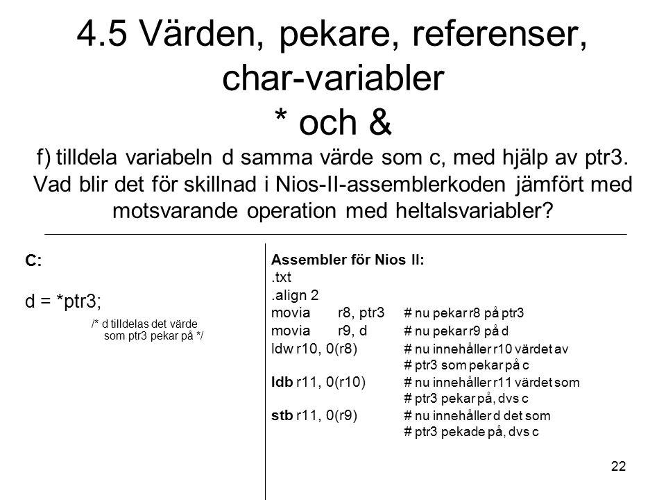 22 C: d = *ptr3; /* d tilldelas det värde som ptr3 pekar på */ Assembler för Nios II:.txt.align 2 moviar8, ptr3 # nu pekar r8 på ptr3 moviar9, d # nu pekar r9 på d ldwr10, 0(r8) # nu innehåller r10 värdet av # ptr3 som pekar på c ldbr11, 0(r10) # nu innehåller r11 värdet som # ptr3 pekar på, dvs c stbr11, 0(r9) # nu innehåller d det som # ptr3 pekade på, dvs c 4.5 Värden, pekare, referenser, char-variabler * och & f) tilldela variabeln d samma värde som c, med hjälp av ptr3.