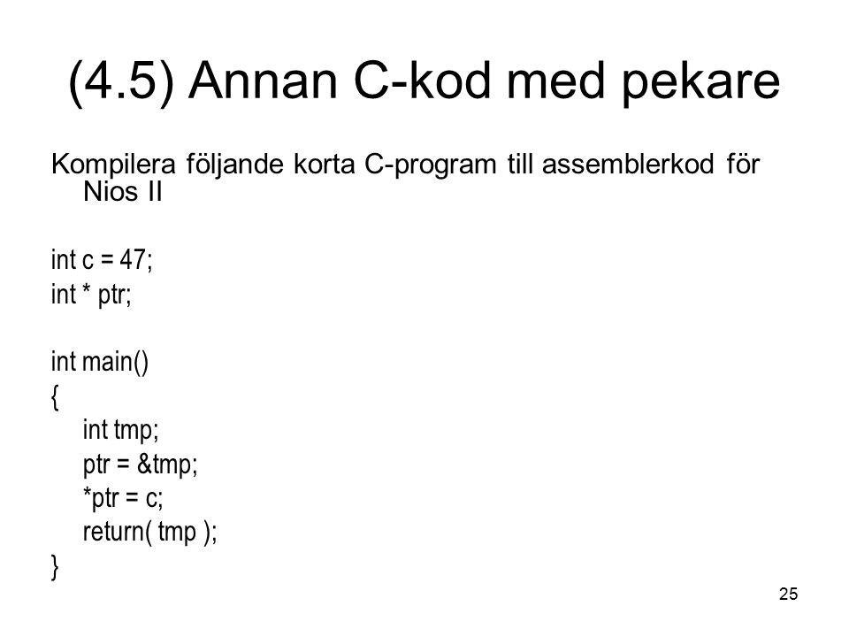 25 Kompilera följande korta C-program till assemblerkod för Nios II int c = 47; int * ptr; int main() { int tmp; ptr = &tmp; *ptr = c; return( tmp ); } (4.5) Annan C-kod med pekare