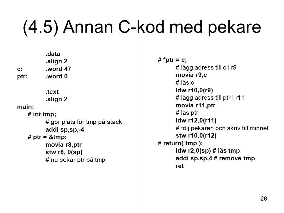 26 (4.5) Annan C-kod med pekare.data.align 2 c:.word 47 ptr:.word 0.text.align 2 main: # int tmp; # gör plats för tmp på stack addi sp,sp,-4 # ptr = &tmp; movia r8,ptr stw r8, 0(sp) # nu pekar ptr på tmp # *ptr = c; # lägg adress till c i r9 movia r9,c # läs c ldw r10,0(r9) # lägg adress till ptr i r11 movia r11,ptr # läs ptr ldw r12,0(r11) # följ pekaren och skriv till minnet stw r10,0(r12) # return( tmp ); ldw r2,0(sp) # läs tmp addi sp,sp,4 # remove tmp ret