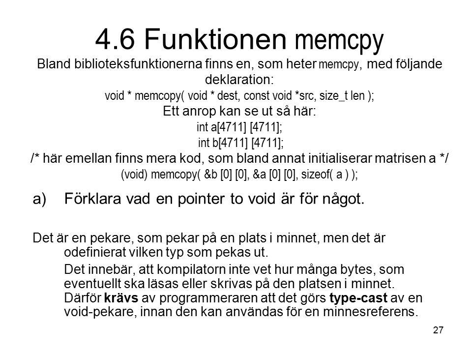 27 4.6 Funktionen memcpy Bland biblioteksfunktionerna finns en, som heter memcpy, med följande deklaration: void * memcopy( void * dest, const void *src, size_t len ); Ett anrop kan se ut så här: int a[4711] [4711]; int b[4711] [4711]; /* här emellan finns mera kod, som bland annat initialiserar matrisen a */ (void) memcopy( &b [0] [0], &a [0] [0], sizeof( a ) ); a)Förklara vad en pointer to void är för något.