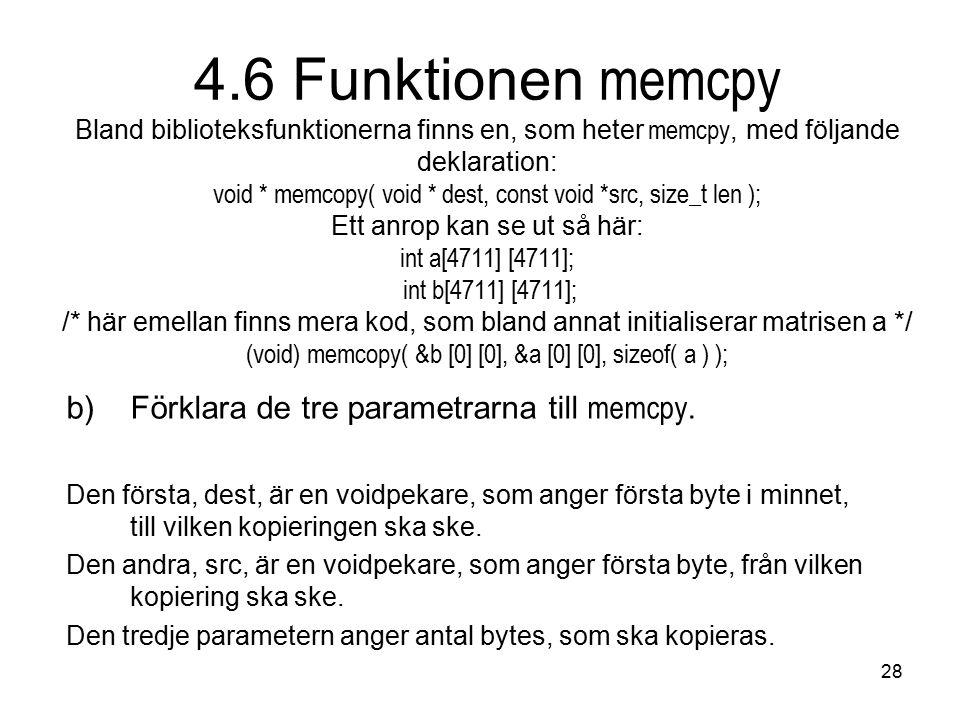 28 4.6 Funktionen memcpy Bland biblioteksfunktionerna finns en, som heter memcpy, med följande deklaration: void * memcopy( void * dest, const void *src, size_t len ); Ett anrop kan se ut så här: int a[4711] [4711]; int b[4711] [4711]; /* här emellan finns mera kod, som bland annat initialiserar matrisen a */ (void) memcopy( &b [0] [0], &a [0] [0], sizeof( a ) ); b)Förklara de tre parametrarna till memcpy.