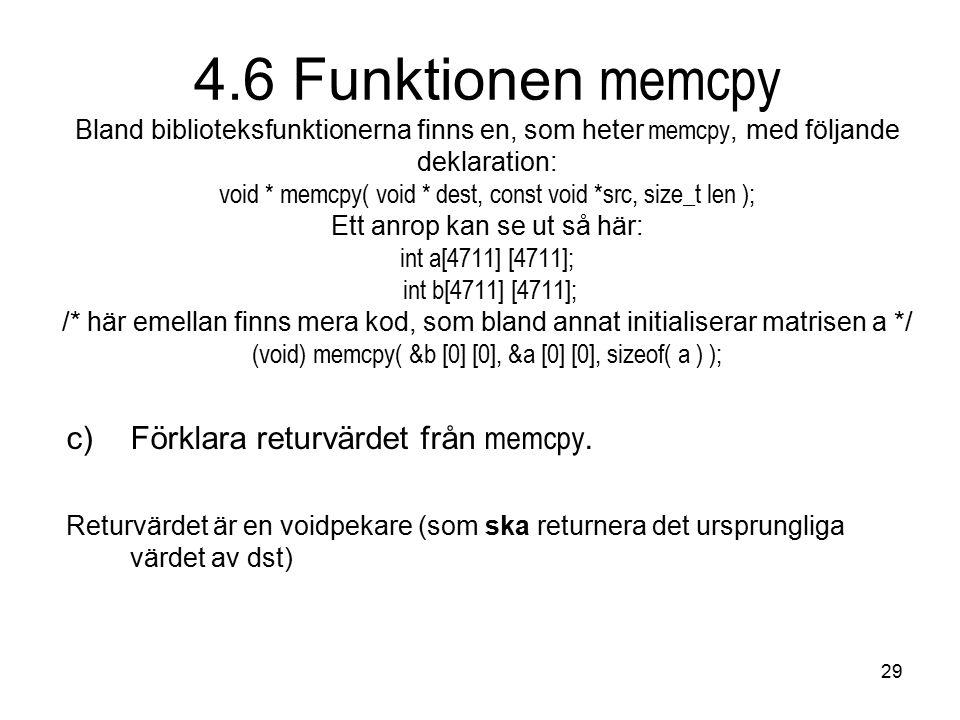 29 4.6 Funktionen memcpy Bland biblioteksfunktionerna finns en, som heter memcpy, med följande deklaration: void * memcpy( void * dest, const void *sr